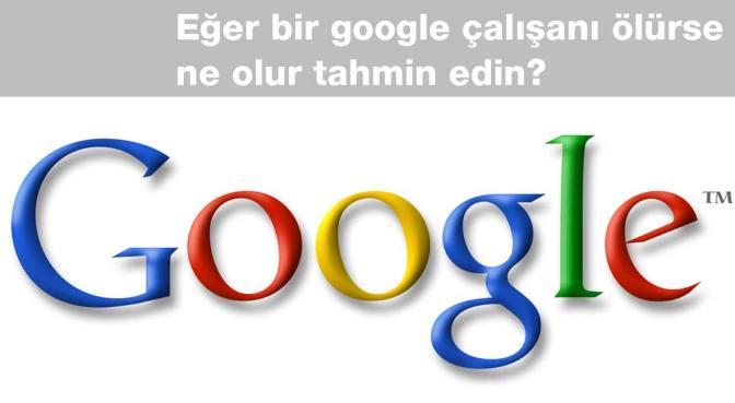 Eğer bir google çalışanı ölürse ne olur tahmin edin?